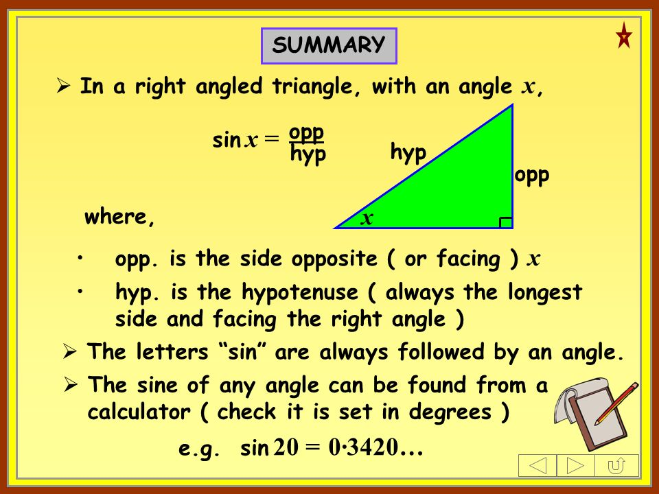 SUMMARY In a right angled triangle, with an angle x, where, sin x = opp hyp opp.