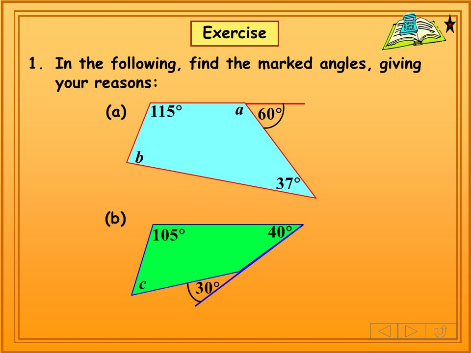 Exercise 1.In the following, find the marked angles, giving your reasons: 60 115 37 a b (a) (b) 105 30 40 c