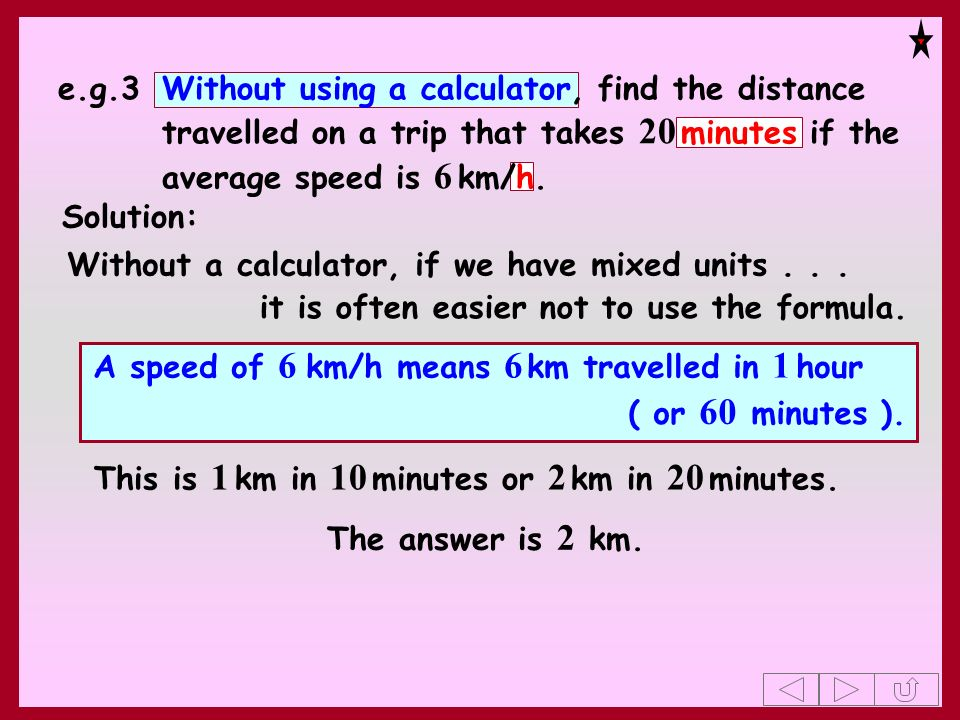 e.g.3Without using a calculator, find the distance travelled on a trip that takes 20 minutes if the average speed is 6 km/h. Solution: Without a calcu
