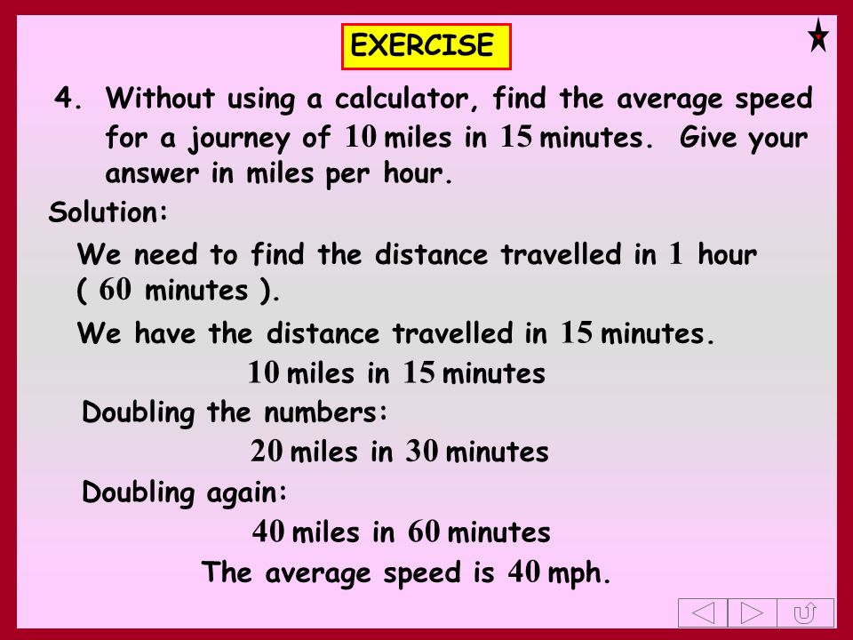 EXERCISE 4.Without using a calculator, find the average speed for a journey of 10 miles in 15 minutes. Give your answer in miles per hour. Solution: W