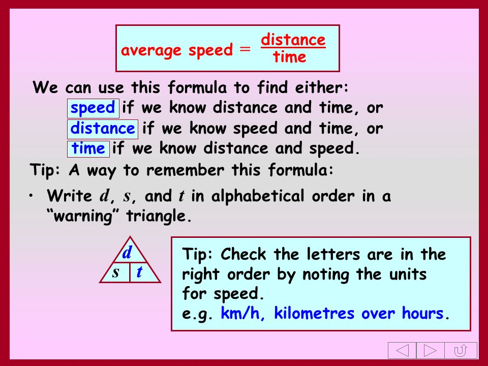 average speed = distance time Write d, s, and t in alphabetical order in a warning triangle. d s t Tip: A way to remember this formula: Tip: Check the
