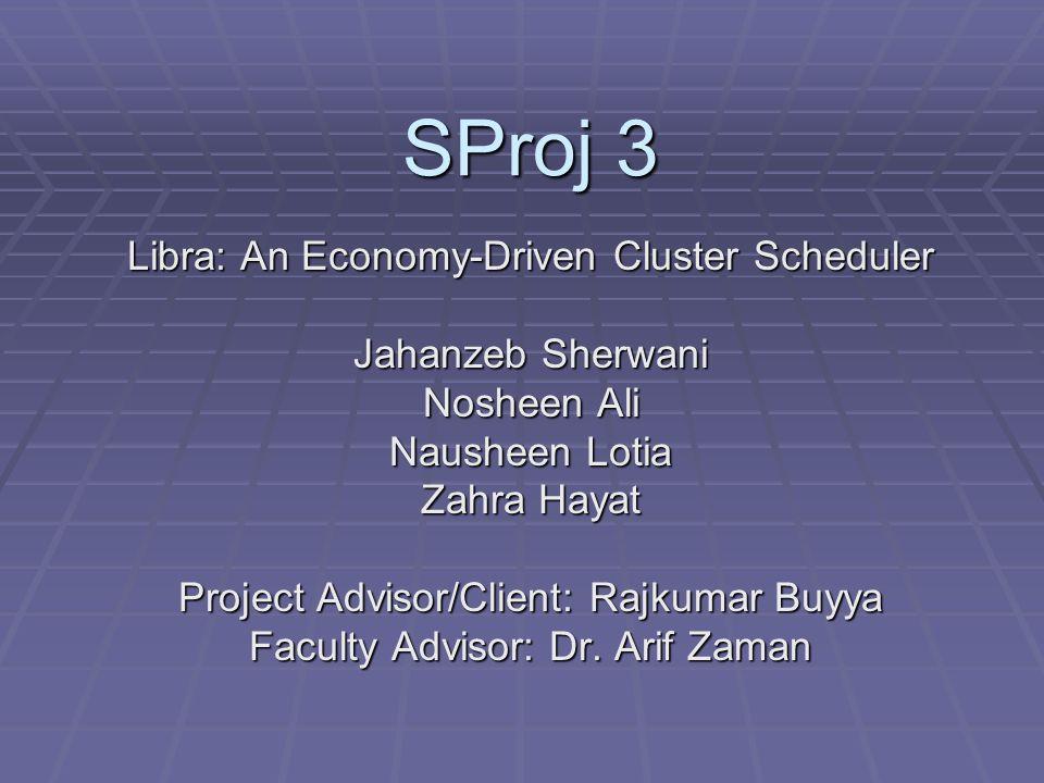 SProj 3 Libra: An Economy-Driven Cluster Scheduler Jahanzeb Sherwani Nosheen Ali Nausheen Lotia Zahra Hayat Project Advisor/Client: Rajkumar Buyya Faculty Advisor: Dr.