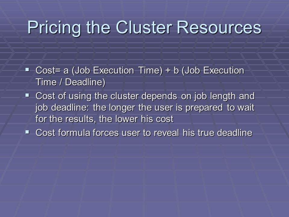 Pricing the Cluster Resources Cost= a (Job Execution Time) + b (Job Execution Time / Deadline) Cost= a (Job Execution Time) + b (Job Execution Time / Deadline) Cost of using the cluster depends on job length and job deadline: the longer the user is prepared to wait for the results, the lower his cost Cost of using the cluster depends on job length and job deadline: the longer the user is prepared to wait for the results, the lower his cost Cost formula forces user to reveal his true deadline Cost formula forces user to reveal his true deadline