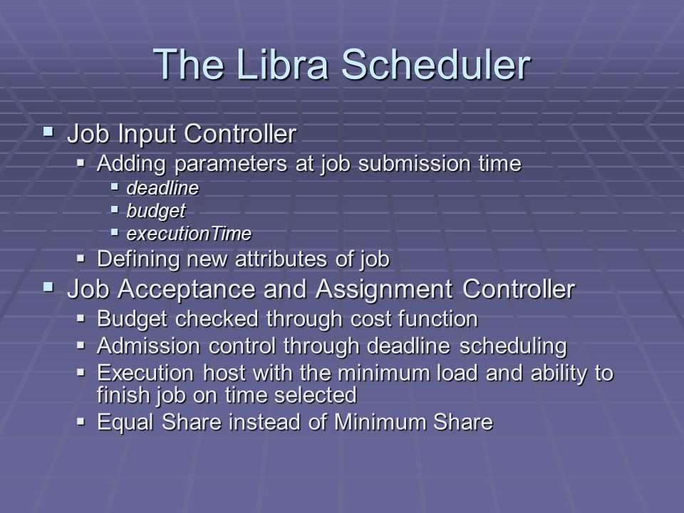 The Libra Scheduler Job Input Controller Job Input Controller Adding parameters at job submission time Adding parameters at job submission time deadline deadline budget budget executionTime executionTime Defining new attributes of job Defining new attributes of job Job Acceptance and Assignment Controller Job Acceptance and Assignment Controller Budget checked through cost function Budget checked through cost function Admission control through deadline scheduling Admission control through deadline scheduling Execution host with the minimum load and ability to finish job on time selected Execution host with the minimum load and ability to finish job on time selected Equal Share instead of Minimum Share Equal Share instead of Minimum Share