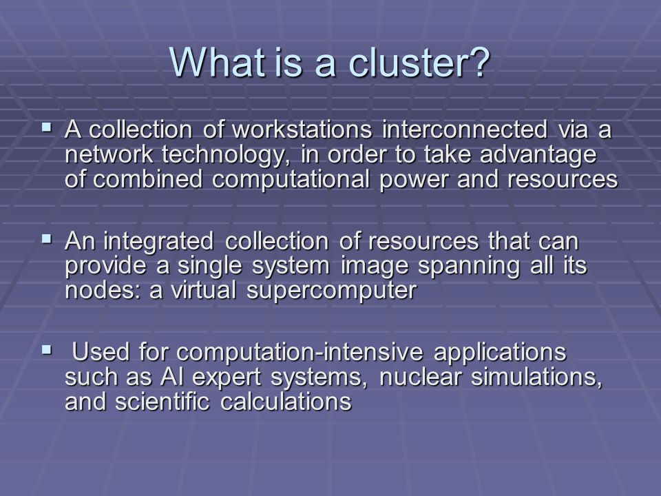A collection of workstations interconnected via a network technology, in order to take advantage of combined computational power and resources A collection of workstations interconnected via a network technology, in order to take advantage of combined computational power and resources An integrated collection of resources that can provide a single system image spanning all its nodes: a virtual supercomputer An integrated collection of resources that can provide a single system image spanning all its nodes: a virtual supercomputer Used for computation-intensive applications such as AI expert systems, nuclear simulations, and scientific calculations Used for computation-intensive applications such as AI expert systems, nuclear simulations, and scientific calculations What is a cluster