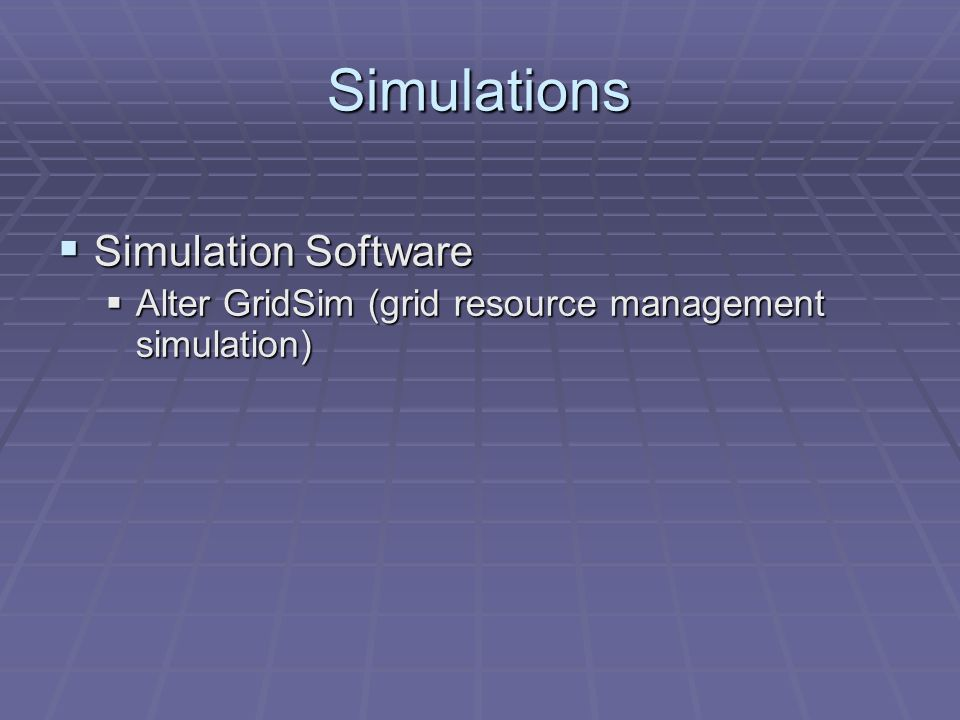 Simulations Simulation Software Simulation Software Alter GridSim (grid resource management simulation) Alter GridSim (grid resource management simulation)