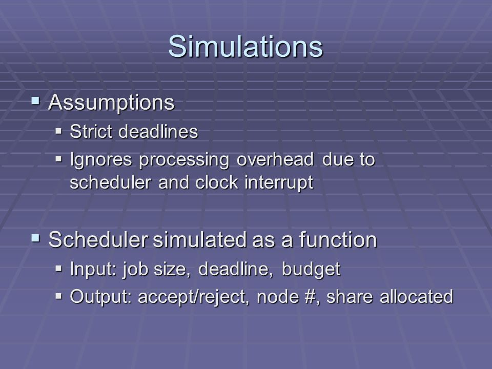 Simulations Assumptions Assumptions Strict deadlines Strict deadlines Ignores processing overhead due to scheduler and clock interrupt Ignores processing overhead due to scheduler and clock interrupt Scheduler simulated as a function Scheduler simulated as a function Input: job size, deadline, budget Input: job size, deadline, budget Output: accept/reject, node #, share allocated Output: accept/reject, node #, share allocated