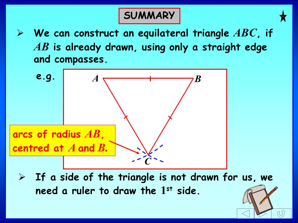 A B e.g. We can construct an equilateral triangle ABC, if AB is already drawn, using only a straight edge and compasses. If a side of the triangle is