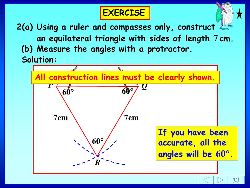 EXERCISE 2(a)Using a ruler and compasses only, construct an equilateral triangle with sides of length 7 cm. (b)Measure the angles with a protractor. P