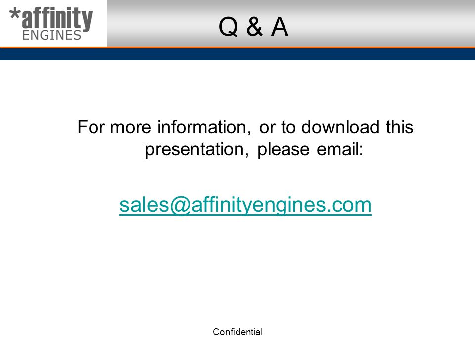 Confidential Q & A For more information, or to download this presentation, please email: sales@affinityengines.com