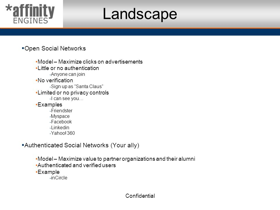 Confidential Landscape Open Social Networks Model – Maximize clicks on advertisements Little or no authentication -Anyone can join No verification -Sign up as Santa Claus Limited or no privacy controls -I can see you… Examples -Friendster -Myspace -Facebook -Linkedin -Yahoo.