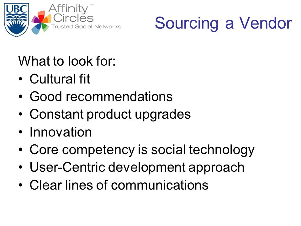 Sourcing a Vendor What to look for: Cultural fit Good recommendations Constant product upgrades Innovation Core competency is social technology User-C