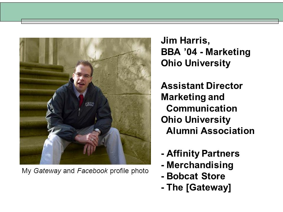 Jim Harris, BBA 04 - Marketing Ohio University Assistant Director Marketing and Communication Ohio University Alumni Association - Affinity Partners -