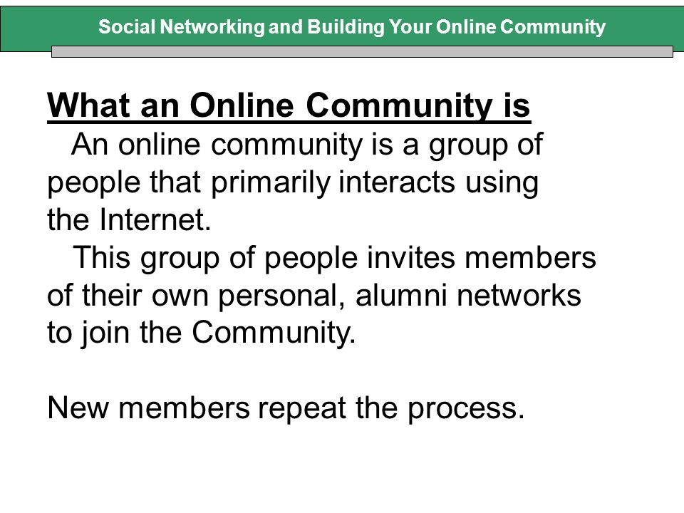 What an Online Community is An online community is a group of people that primarily interacts using the Internet. This group of people invites members