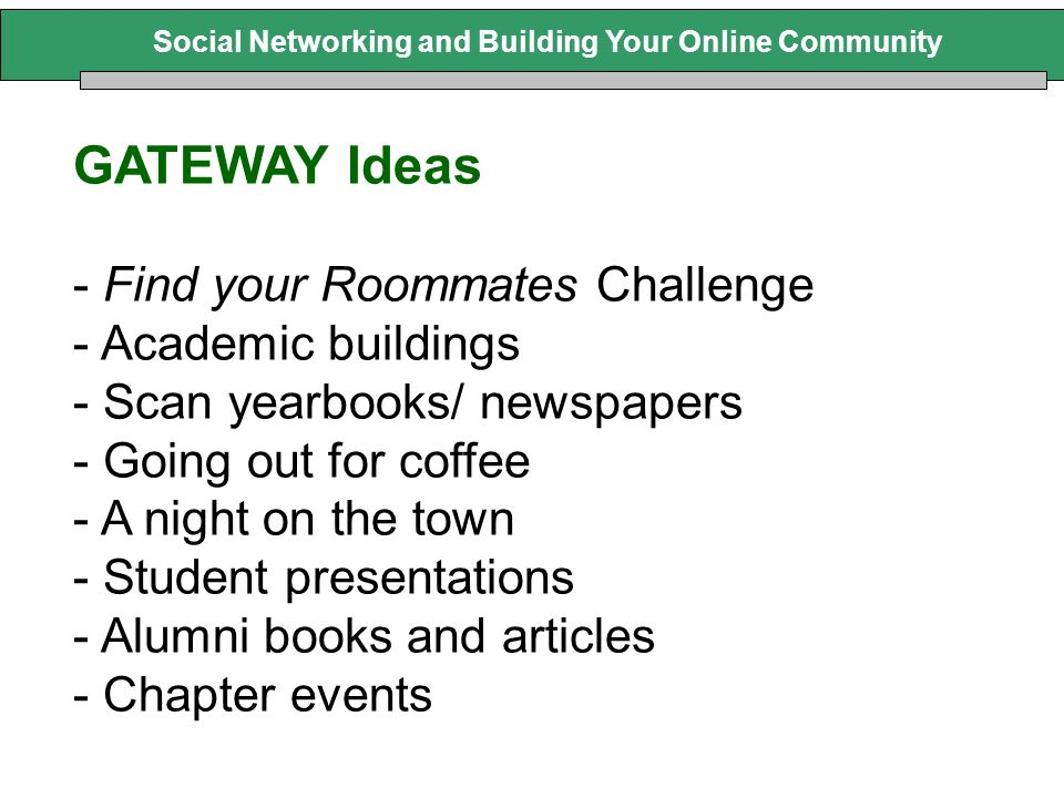 Social Networking and Building Your Online Community GATEWAY Ideas - Find your Roommates Challenge - Academic buildings - Scan yearbooks/ newspapers - Going out for coffee - A night on the town - Student presentations - Alumni books and articles - Chapter events