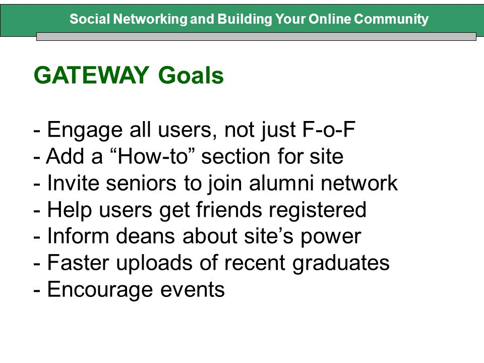 Social Networking and Building Your Online Community GATEWAY Goals - Engage all users, not just F-o-F - Add a How-to section for site - Invite seniors