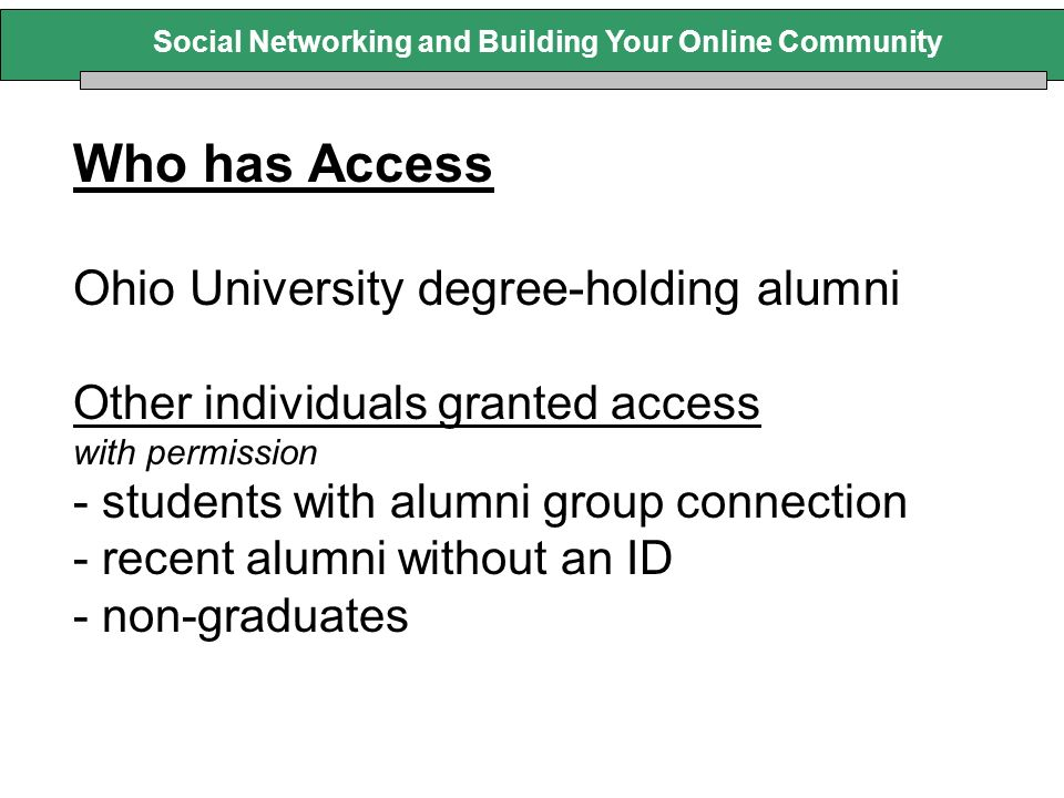 Who has Access Ohio University degree-holding alumni Other individuals granted access with permission - students with alumni group connection - recent alumni without an ID - non-graduates Social Networking and Building Your Online Community