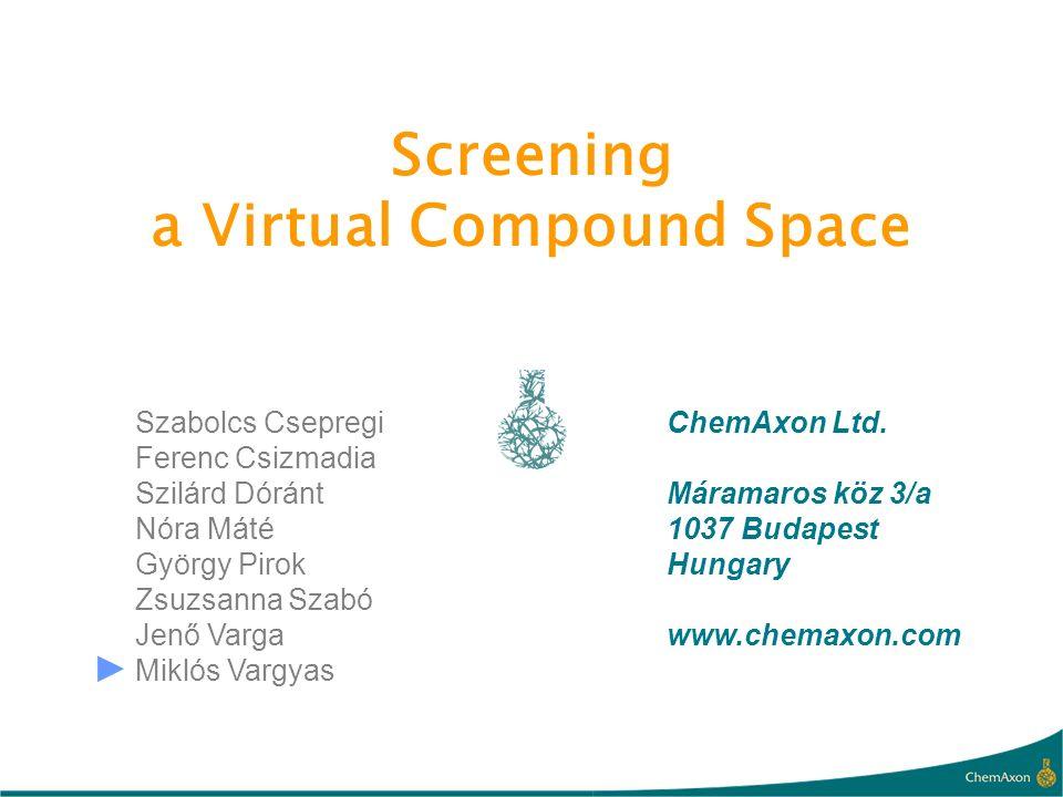Screening a Virtual Compound Space ChemAxon Ltd. Máramaros köz 3/a 1037 Budapest Hungary www.chemaxon.com Szabolcs Csepregi Ferenc Csizmadia Szilárd D