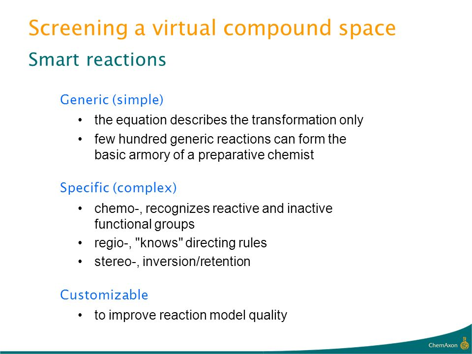 Screening a virtual compound space Smart reactions Generic (simple) the equation describes the transformation only few hundred generic reactions can f