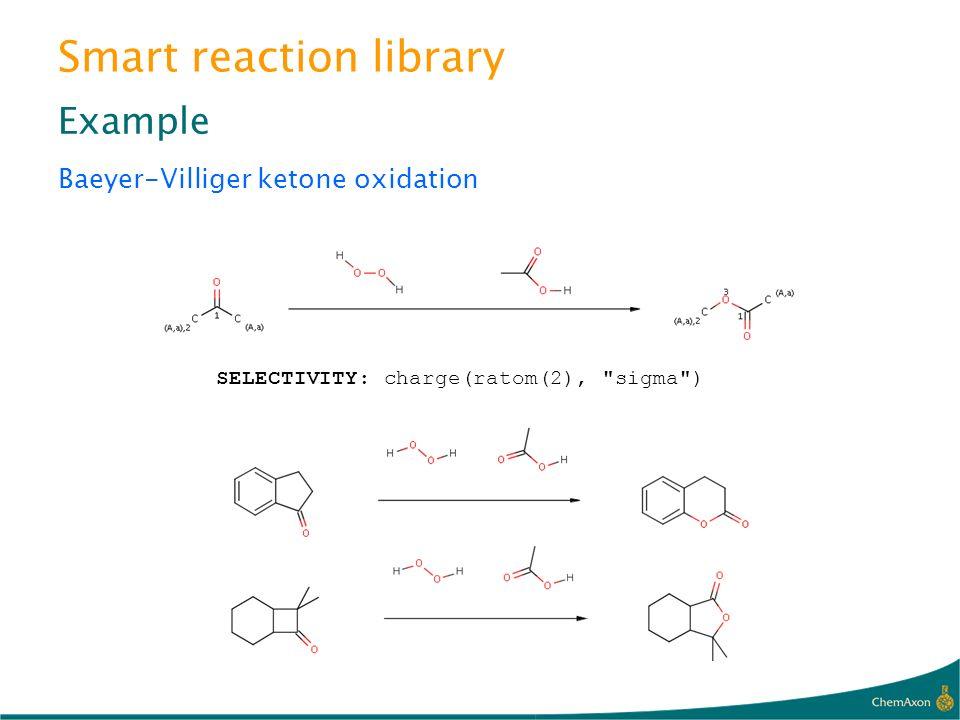 Smart reaction library Example Baeyer-Villiger ketone oxidation SELECTIVITY: charge(ratom(2),