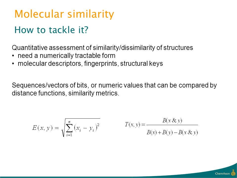 Molecular similarity How to tackle it? Sequences/vectors of bits, or numeric values that can be compared by distance functions, similarity metrics. Qu