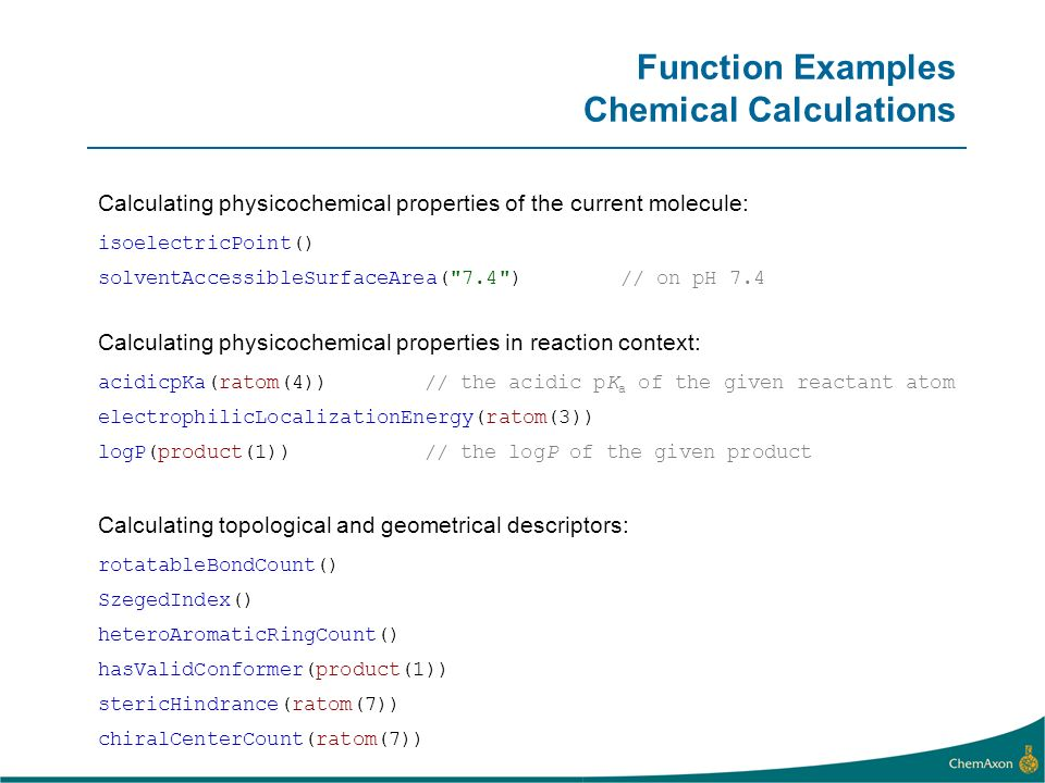 Function Examples Chemical Calculations Calculating physicochemical properties of the current molecule: solventAccessibleSurfaceArea( 7.4 )// on pH 7.4 isoelectricPoint()acidicpKa(ratom(4))// the acidic pK a of the given reactant atom Calculating physicochemical properties in reaction context: electrophilicLocalizationEnergy(ratom(3)) logP(product(1))// the logP of the given product rotatableBondCount() Calculating topological and geometrical descriptors: SzegedIndex() heteroAromaticRingCount() hasValidConformer(product(1)) stericHindrance(ratom(7)) chiralCenterCount(ratom(7))