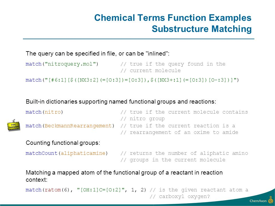 Chemical Terms Function Examples Substructure Matching The query can be specified in file, or can be inlined : match( [#6:1][$([NX3:2](=[O:3])=[O:3]),$([NX3+:1](=[O:3])[O-:3])] ) match( nitroquery.mol )// true if the query found in the // current molecule matchCount(aliphaticamine)// returns the number of aliphatic amino // groups in the current molecule Counting functional groups: match(ratom(6), [OH:1]C=[O:2] , 1, 2)// is the given reactant atom a // carboxyl oxygen.