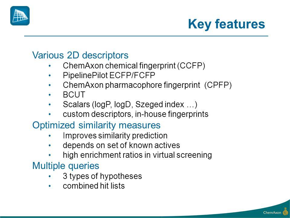 Various 2D descriptors ChemAxon chemical fingerprint (CCFP) PipelinePilot ECFP/FCFP ChemAxon pharmacophore fingerprint (CPFP) BCUT Scalars (logP, logD, Szeged index …) custom descriptors, in-house fingerprints Optimized similarity measures Improves similarity prediction depends on set of known actives high enrichment ratios in virtual screening Multiple queries 3 types of hypotheses combined hit lists Key features