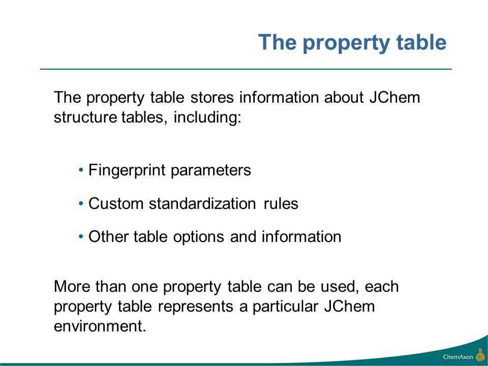 The property table The property table stores information about JChem structure tables, including: Fingerprint parameters Custom standardization rules