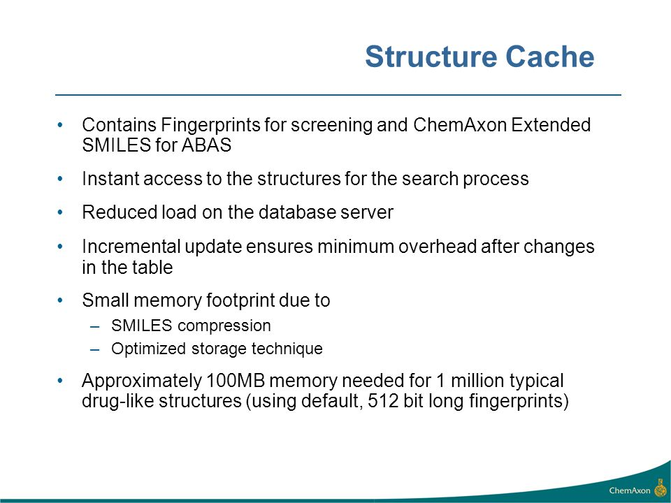 Structure Cache Contains Fingerprints for screening and ChemAxon Extended SMILES for ABAS Instant access to the structures for the search process Reduced load on the database server Incremental update ensures minimum overhead after changes in the table Small memory footprint due to –SMILES compression –Optimized storage technique Approximately 100MB memory needed for 1 million typical drug-like structures (using default, 512 bit long fingerprints)