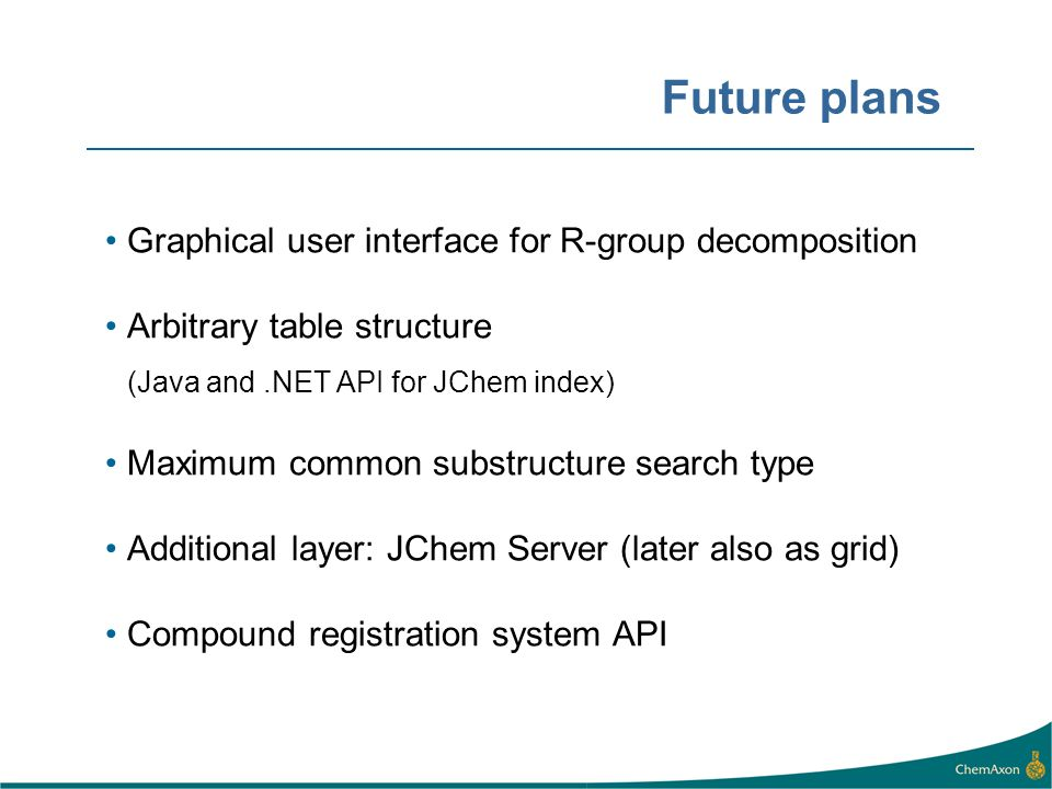 Future plans Graphical user interface for R-group decomposition Arbitrary table structure (Java and.NET API for JChem index) Maximum common substructu