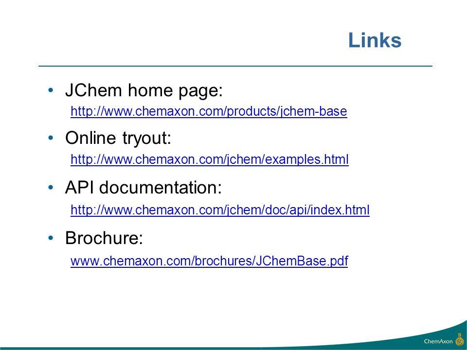 Links JChem home page: http://www.chemaxon.com/products/jchem-base Online tryout: http://www.chemaxon.com/jchem/examples.html API documentation: http://www.chemaxon.com/jchem/doc/api/index.html Brochure: www.chemaxon.com/brochures/JChemBase.pdf
