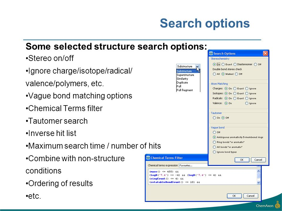 Search options Some selected structure search options: Stereo on/off Ignore charge/isotope/radical/ valence/polymers, etc. Vague bond matching options
