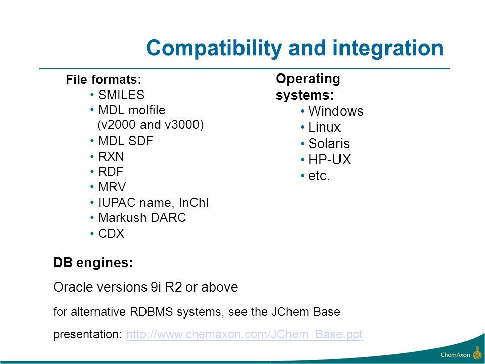 Compatibility and integration File formats: SMILES MDL molfile (v2000 and v3000) MDL SDF RXN RDF MRV IUPAC name, InChI Markush DARC CDX Operating syst