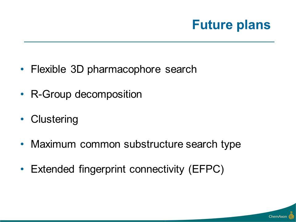 Future plans Flexible 3D pharmacophore search R-Group decomposition Clustering Maximum common substructure search type Extended fingerprint connectivi
