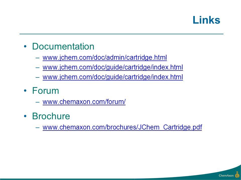 Links Documentation –www.jchem.com/doc/admin/cartridge.html –www.jchem.com/doc/guide/cartridge/index.html Forum –www.chemaxon.com/forum/ Brochure –www