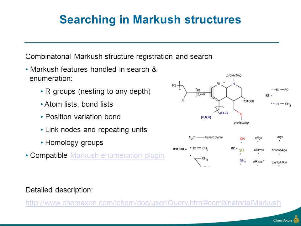 Searching in Markush structures Combinatorial Markush structure registration and search Markush features handled in search & enumeration: R-groups (ne