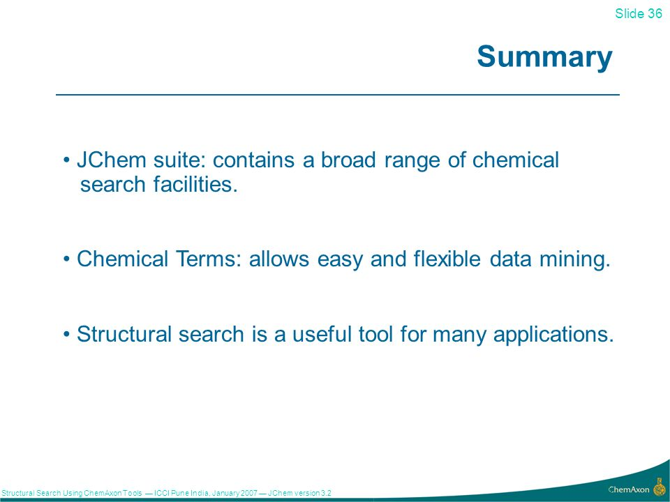 Slide 36 Structural Search Using ChemAxon Tools ICCI Pune India, January 2007 JChem version 3.2 36 Summary JChem suite: contains a broad range of chemical search facilities.