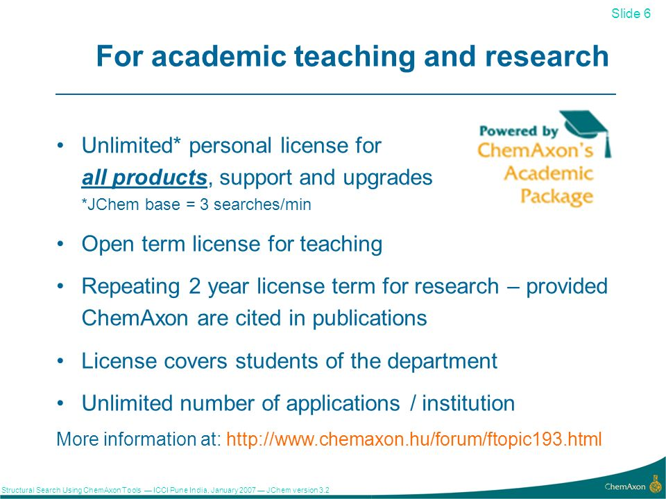 Slide 6 Structural Search Using ChemAxon Tools ICCI Pune India, January 2007 JChem version For academic teaching and research More information at:   Unlimited* personal license for all products, support and upgrades *JChem base = 3 searches/min Open term license for teaching Repeating 2 year license term for research – provided ChemAxon are cited in publications License covers students of the department Unlimited number of applications / institution
