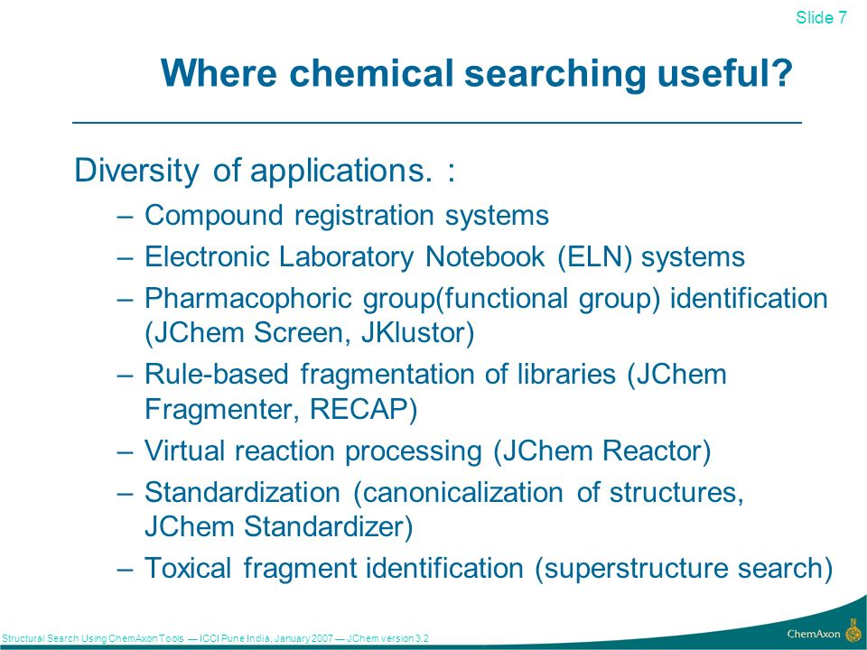 Slide 7 Structural Search Using ChemAxon Tools ICCI Pune India, January 2007 JChem version Where chemical searching useful.
