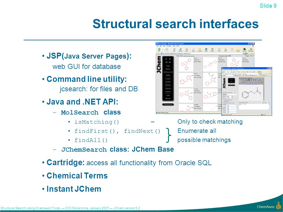 Slide 9 Structural Search Using ChemAxon Tools ICCI Pune India, January 2007 JChem version 3.2 9 Structural search interfaces JSP( Java Server Pages ): web GUI for database Command line utility: jcsearch: for files and DB Java and.NET API: –MolSearch class isMatching() – Only to check matching findFirst(), findNext()Enumerate all findAll() possible matchings –JChemSearch class: JChem Base Cartridge: access all functionality from Oracle SQL Chemical Terms Instant JChem