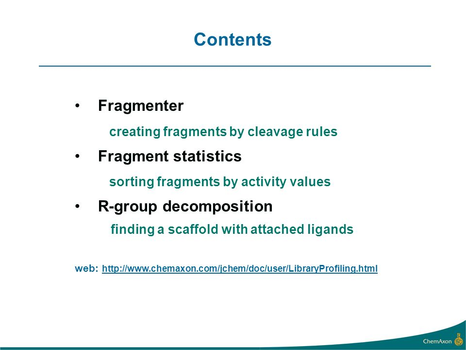 Contents Fragmenter creating fragments by cleavage rules Fragment statistics sorting fragments by activity values R-group decomposition finding a scaffold with attached ligands web: http://www.chemaxon.com/jchem/doc/user/LibraryProfiling.html
