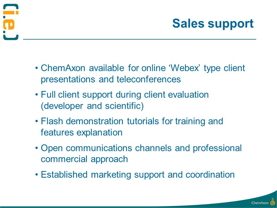 Sales support ChemAxon available for online Webex type client presentations and teleconferences Full client support during client evaluation (developer and scientific) Flash demonstration tutorials for training and features explanation Open communications channels and professional commercial approach Established marketing support and coordination