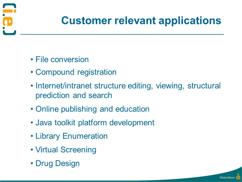 Customer relevant applications File conversion Compound registration Internet/intranet structure editing, viewing, structural prediction and search Online publishing and education Java toolkit platform development Library Enumeration Virtual Screening Drug Design