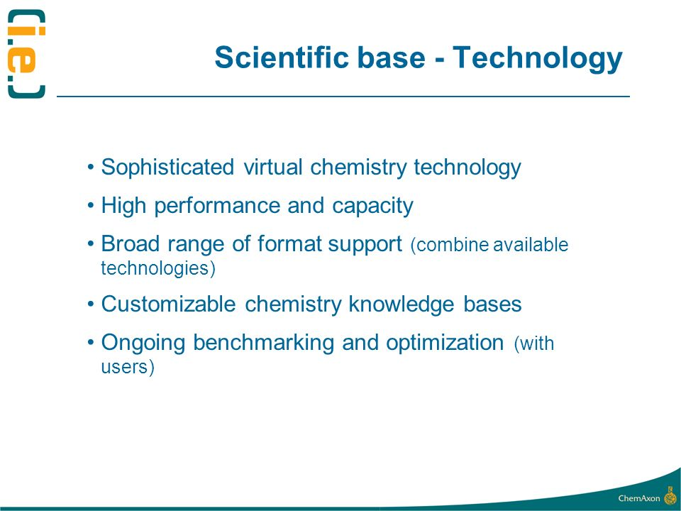 Scientific base - Technology Sophisticated virtual chemistry technology High performance and capacity Broad range of format support (combine available technologies) Customizable chemistry knowledge bases Ongoing benchmarking and optimization (with users)