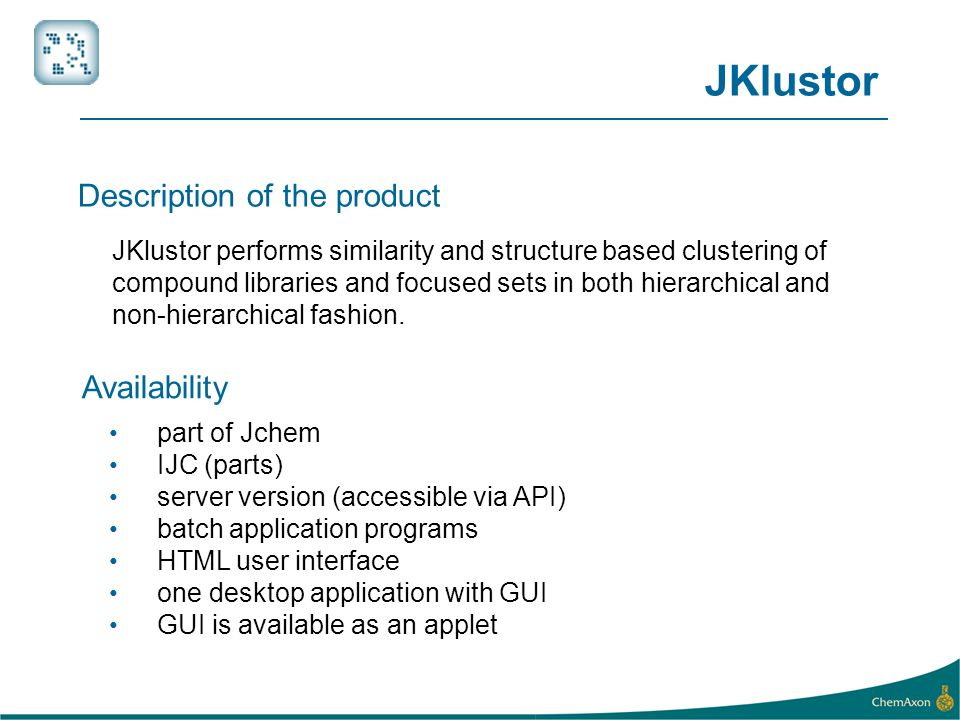 JKlustor performs similarity and structure based clustering of compound libraries and focused sets in both hierarchical and non-hierarchical fashion.