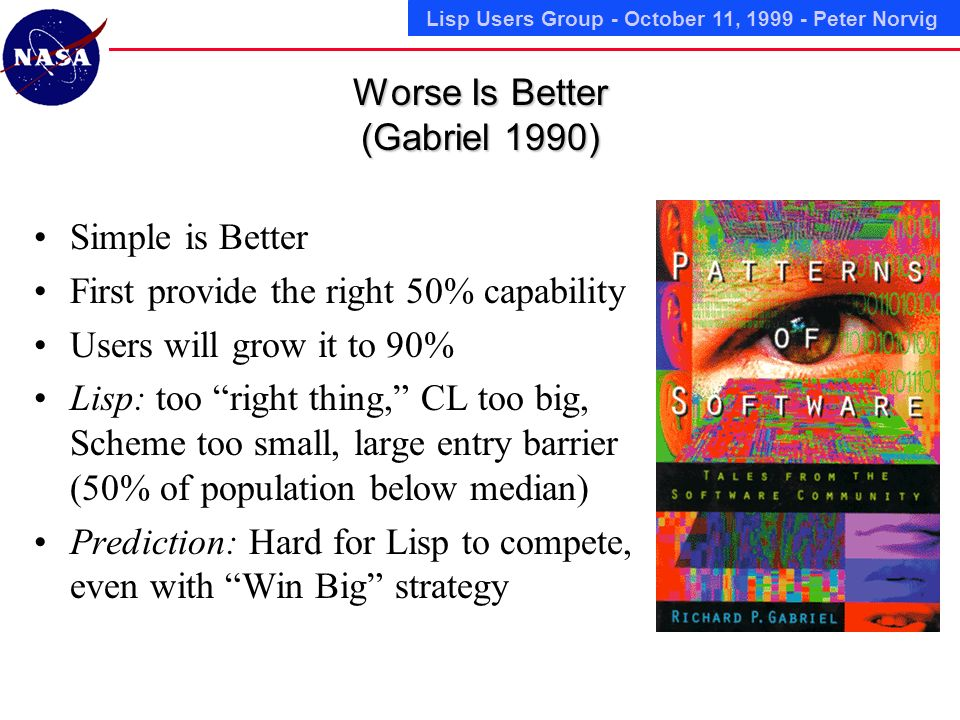 Lisp Users Group - October 11, 1999 - Peter Norvig Worse Is Better (Gabriel 1990) Simple is Better First provide the right 50% capability Users will grow it to 90% Lisp: too right thing, CL too big, Scheme too small, large entry barrier (50% of population below median) Prediction: Hard for Lisp to compete, even with Win Big strategy