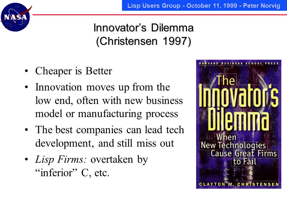 Lisp Users Group - October 11, 1999 - Peter Norvig Innovators Dilemma (Christensen 1997) Cheaper is Better Innovation moves up from the low end, often with new business model or manufacturing process The best companies can lead tech development, and still miss out Lisp Firms: overtaken by inferior C, etc.