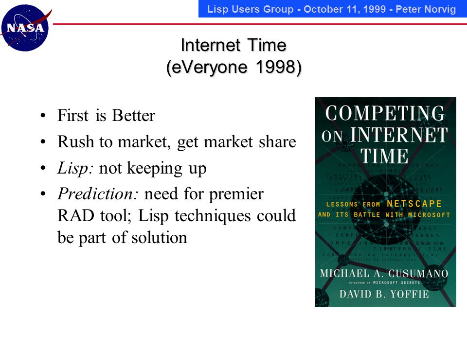 Lisp Users Group - October 11, 1999 - Peter Norvig Internet Time (eVeryone 1998) First is Better Rush to market, get market share Lisp: not keeping up Prediction: need for premier RAD tool; Lisp techniques could be part of solution