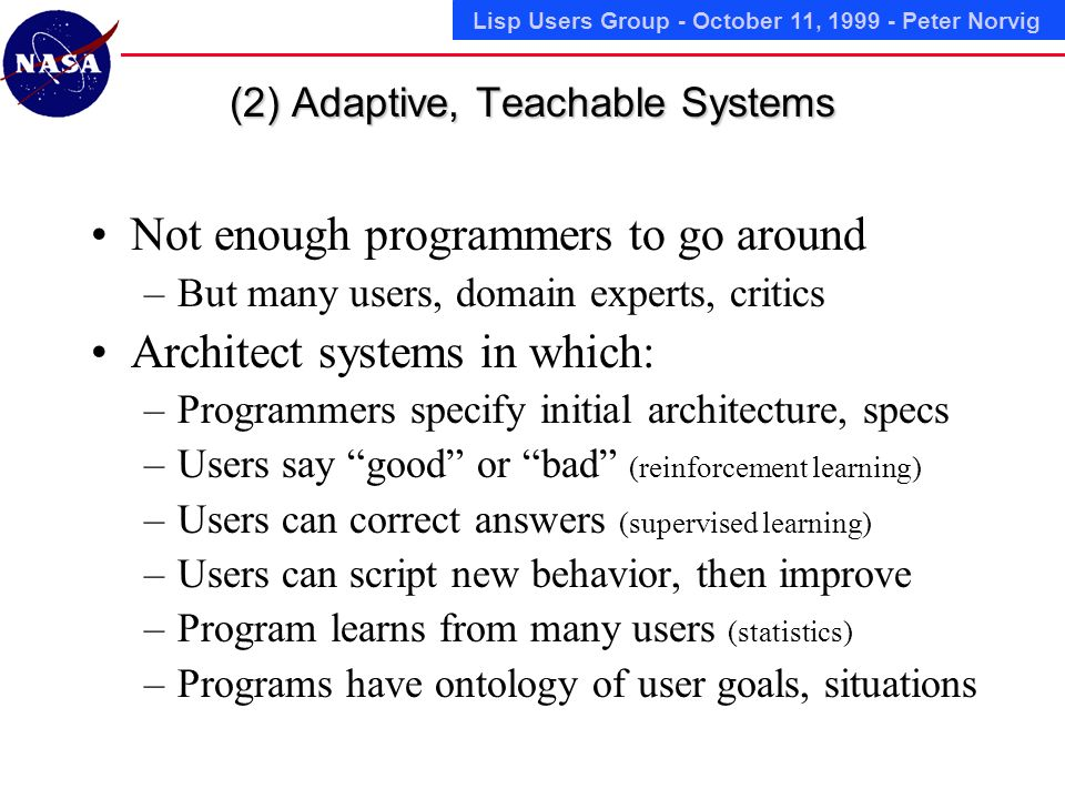 Lisp Users Group - October 11, 1999 - Peter Norvig (2) Adaptive, Teachable Systems Not enough programmers to go around –But many users, domain experts, critics Architect systems in which: –Programmers specify initial architecture, specs –Users say good or bad (reinforcement learning) –Users can correct answers (supervised learning) –Users can script new behavior, then improve –Program learns from many users (statistics) –Programs have ontology of user goals, situations